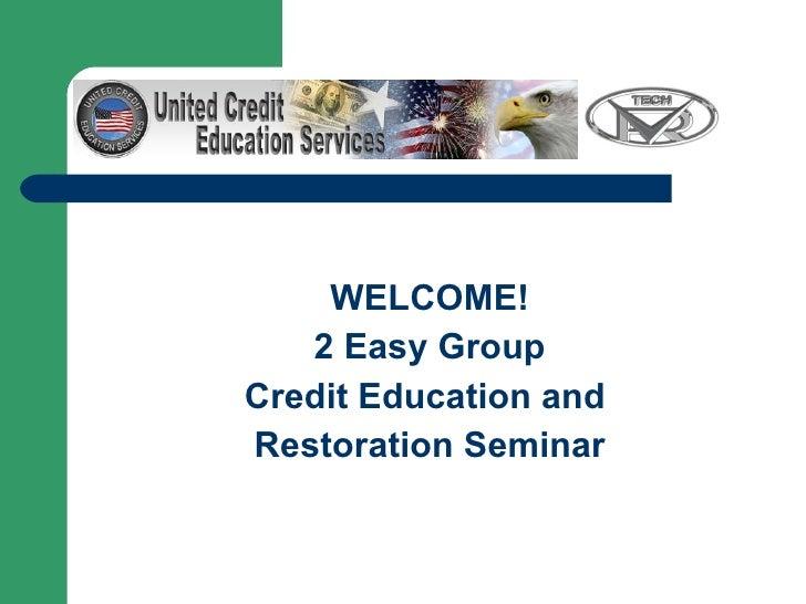 <ul><li>WELCOME! </li></ul><ul><li>2 Easy Group </li></ul><ul><li>Credit Education and  </li></ul><ul><li>Restoration Semi...