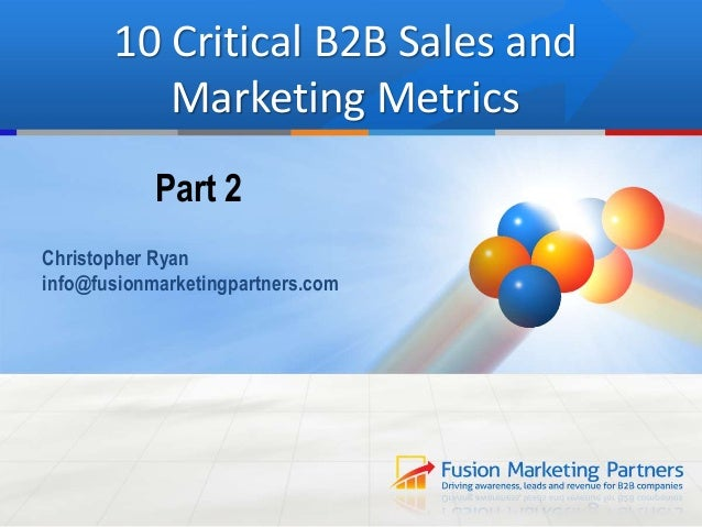 10 Critical B2B Sales and Marketing Metrics Part 2 Christopher Ryan info@fusionmarketingpartners.com