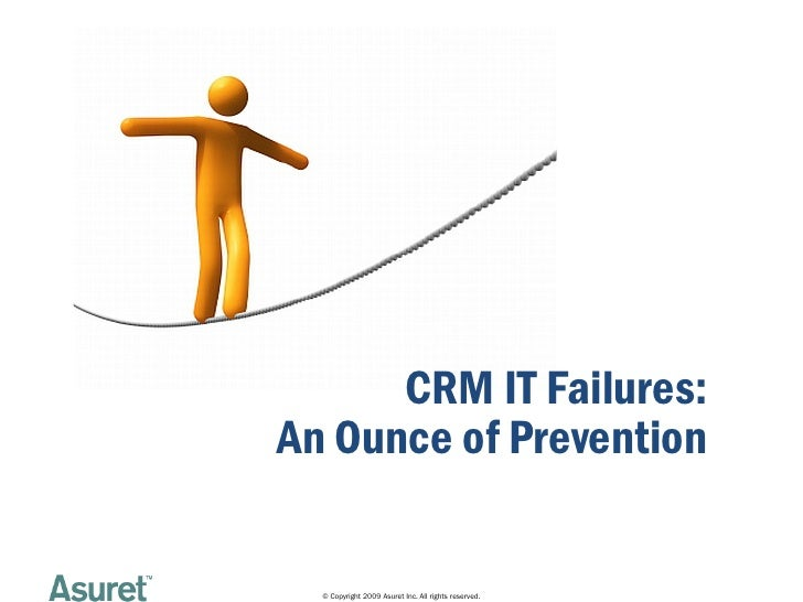 CRM IT Failures: An Ounce of Prevention    © Copyright 2009 Asuret Inc. All rights reserved.