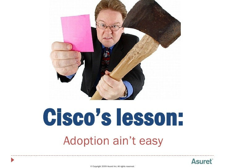Cisco's lesson:   Adoption ain't easy        © Copyright 2009 Asuret Inc. All rights reserved.