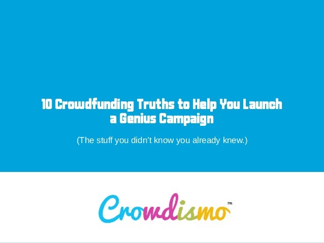 10 Crowdfunding Truths to Help You Launch a Genius Campaign ! (The stuff you didn't know you already knew.)
