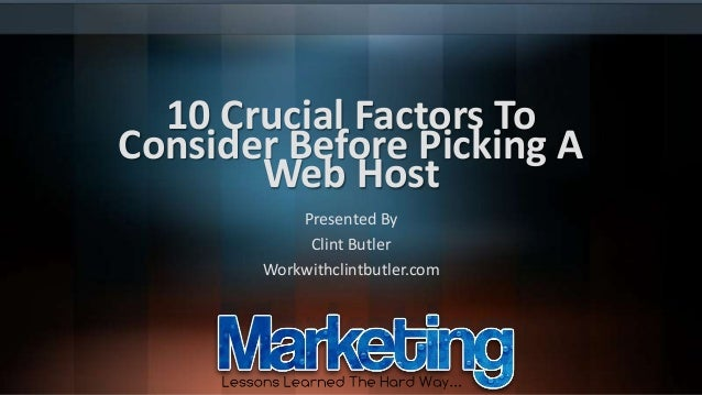10 Crucial Factors To Consider Before Picking A Web Host Presented By Clint Butler Workwithclintbutler.com