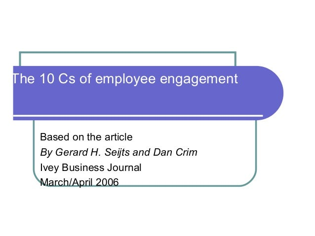 The 10 Cs of employee engagement Based on the article By Gerard H. Seijts and Dan Crim Ivey Business Journal March/April 2...
