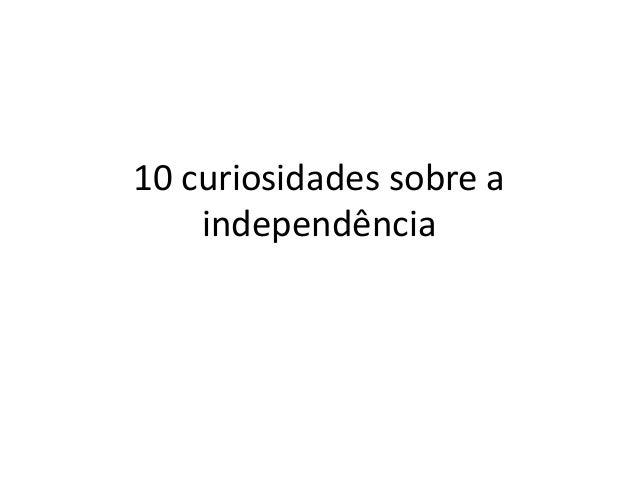 10 curiosidades sobre a independência