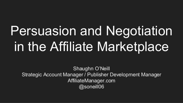 Persuasion and Negotiation in the Affiliate Marketplace Shaughn O'Neill Strategic Account Manager / Publisher Development ...