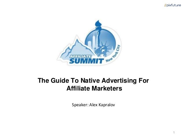 The Guide To Native Advertising For Affiliate Marketers Speaker: Alex Kapralov 1