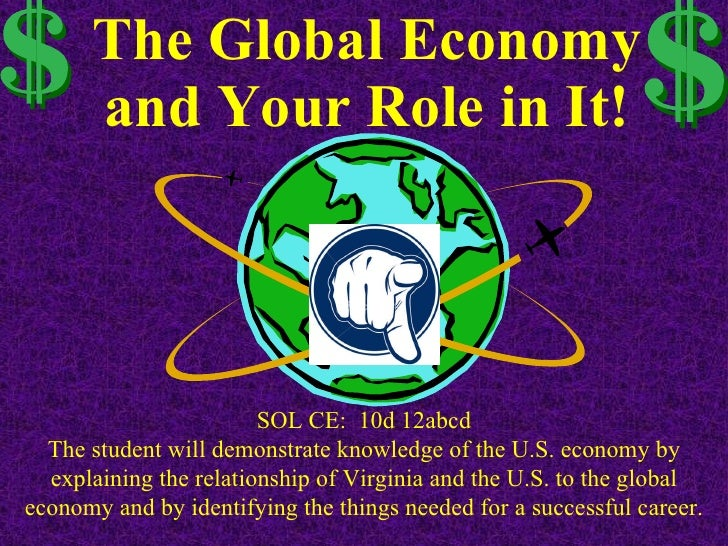 The Global Economy and Your Role in It! SOL CE:  10d 12abcd The student will demonstrate knowledge of the U.S. economy by ...