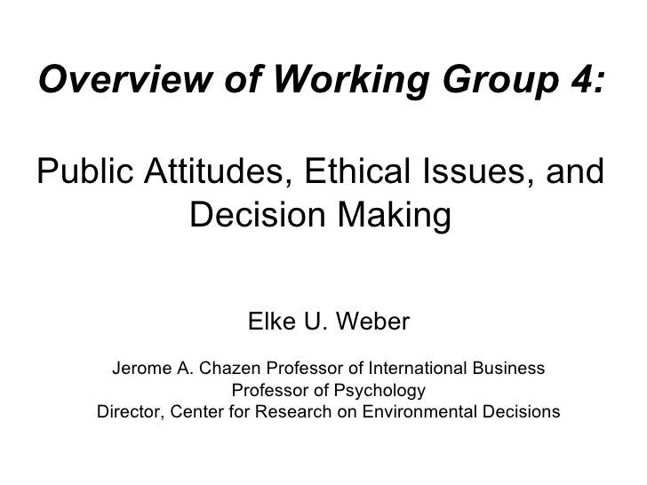 Overview of Working Group 4: Public Attitudes, Ethical Issues, and Decision Making Elke U. Weber Jerome A. Chazen Professo...