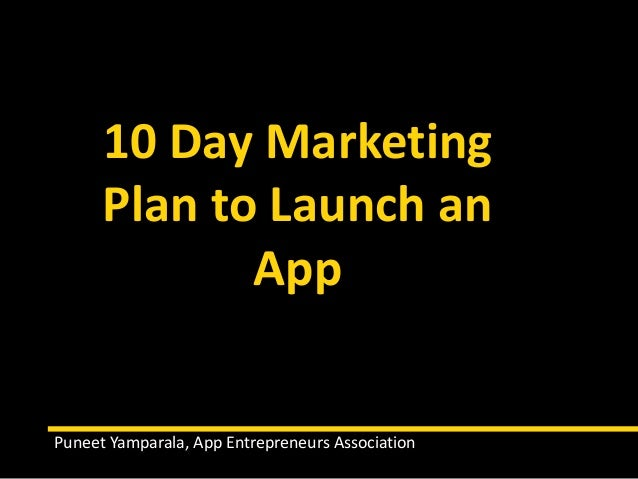 10 Day Marketing Plan to Launch an App Puneet Yamparala, App Entrepreneurs Association