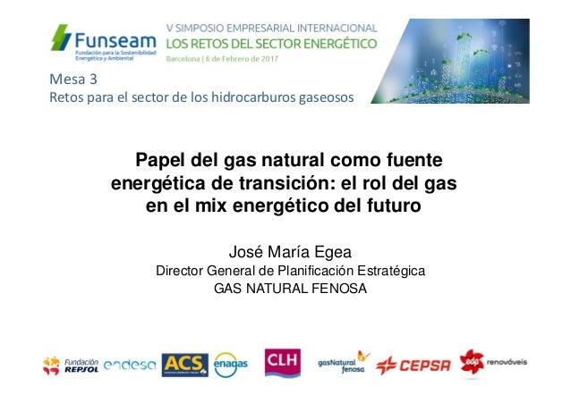 José María Egea Director General de Planificación Estratégica GAS NATURAL FENOSA Papel del gas natural como fuente energét...