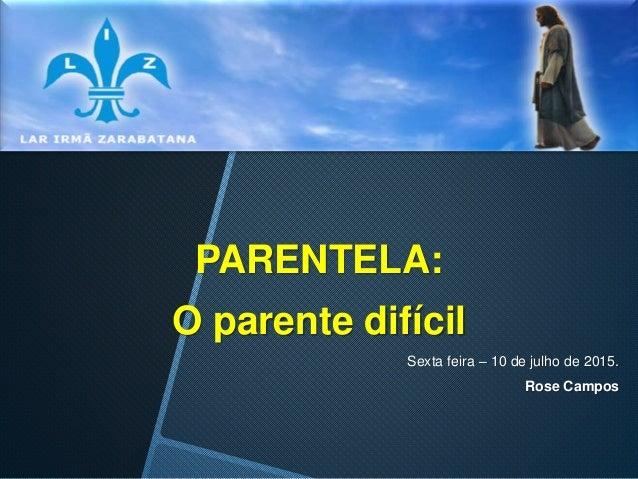 PARENTELA: O parente difícil Sexta feira – 10 de julho de 2015. Rose Campos