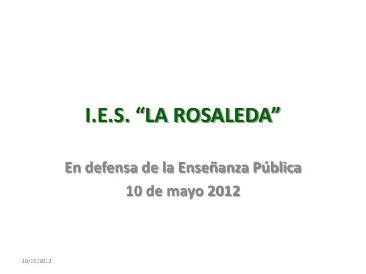 """I.E.S. """"LA ROSALEDA""""             En defensa de la Enseñanza Pública                     10 de mayo 201210/05/2012"""