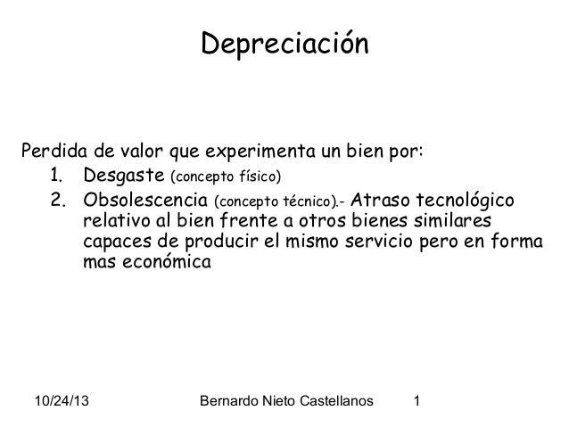 Depreciación  Perdida de valor que experimenta un bien por: 1. Desgaste (concepto físico) 2. Obsolescencia (concepto técni...