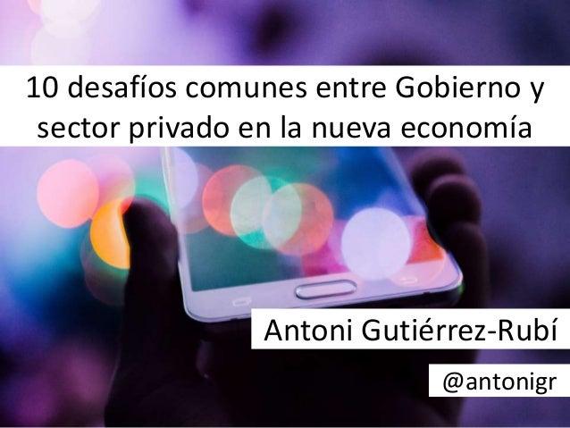 10 desafíos comunes entre Gobierno y sector privado en la nueva economía Antoni Gutiérrez-Rubí @antonigr