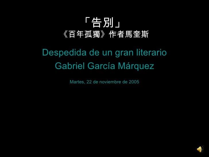 「告別」  《百年孤獨》作者馬奎斯 <ul><li>Despedida de un gran literario </li></ul><ul><li>Gabriel García Márquez </li></ul><ul><li>Martes...