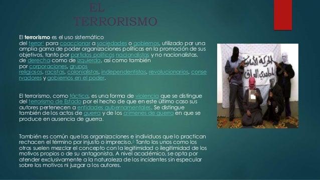 EL TERRORISMO El terrorismo es el uso sistemático del terror1 para coaccionar a sociedades o gobiernos, utilizado por una ...
