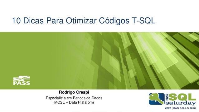 10 Dicas Para Otimizar Códigos T-SQL Rodrigo Crespi Especialista em Bancos de Dados MCSE – Data Plataform