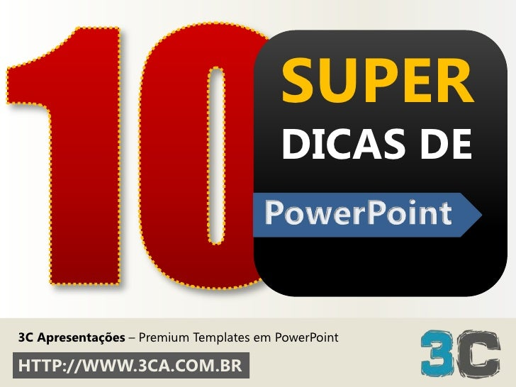 10<br />SUPERDICAS DE<br />PowerPoint<br />3C Apresentações– Premium Templates em PowerPoint<br />HTTP://WWW.3CA.COM.BR<br />