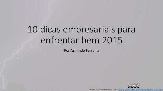 10 dicas empresariais para enfrentar bem 2015 Por Armindo Ferreira Este obra está licenciado com uma Licença Creative Comm...