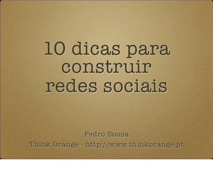 10 dicas para      construir    redes sociais                Pedro Sousa Think Orange - http://www.thinkorange.pt
