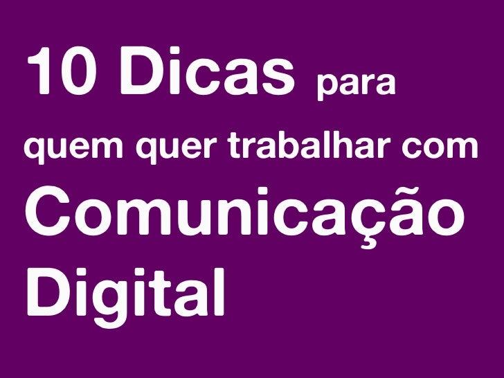 10 Dicas paraquem quer trabalhar comComunicaçãoDigitalTrabalhar em Comunicação Digital