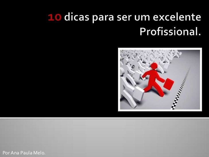 10 dicas para ser um excelente Profissional.<br />Por Ana Paula Melo.<br />