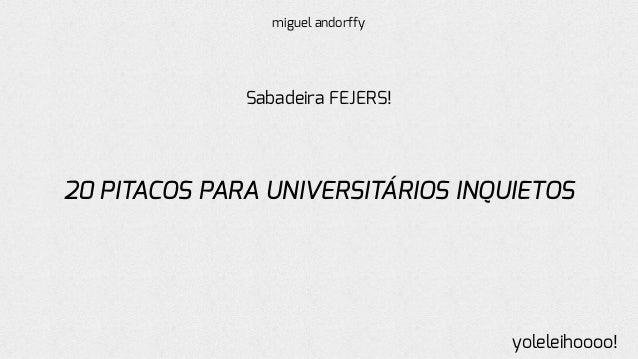 20 PITACOS PARA UNIVERSITÁRIOS INQUIETOS Sabadeira FEJERS! yoleleihoooo! miguel andorffy