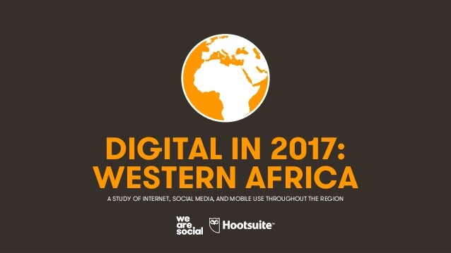 1 DIGITAL IN 2017: A STUDY OF INTERNET, SOCIAL MEDIA, AND MOBILE USE THROUGHOUT THE REGION WESTERN AFRICA