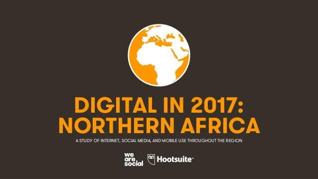 1 DIGITAL IN 2017: A STUDY OF INTERNET, SOCIAL MEDIA, AND MOBILE USE THROUGHOUT THE REGION NORTHERN AFRICA