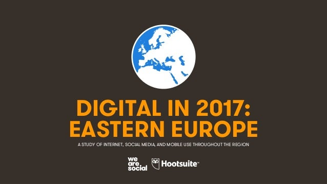 1 DIGITAL IN 2017: A STUDY OF INTERNET, SOCIAL MEDIA, AND MOBILE USE THROUGHOUT THE REGION EASTERN EUROPE