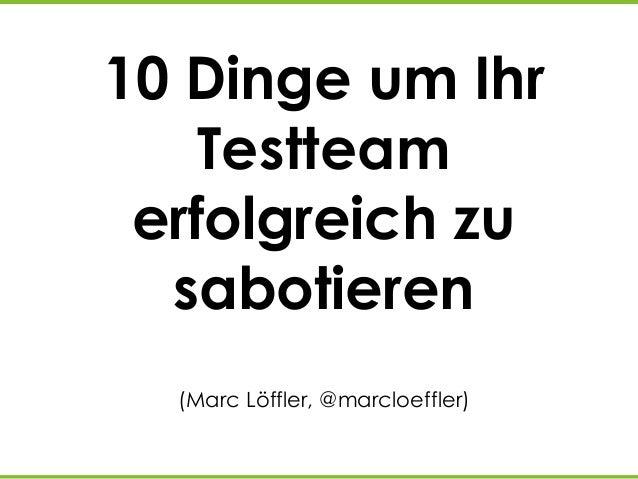 10 Dinge um Ihr Testteam erfolgreich zu sabotieren (Marc Löffler, @marcloeffler)