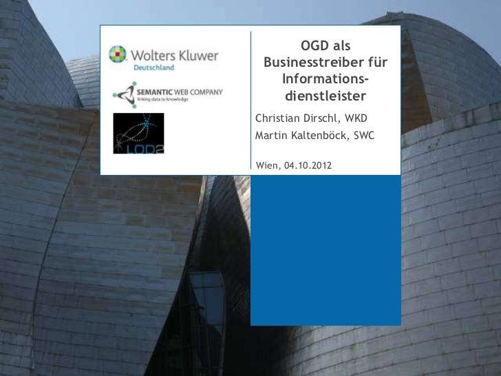 OGD als Businesstreiber für   Informations-    dienstleisterChristian Dirschl, WKDMartin Kaltenböck, SWCMünchen, 06. Dezem...