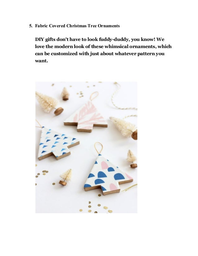 5. Fabric Covered Christmas Tree Ornaments DIY gifts don't have to look fuddy-duddy, you know! We love the modern look of ...