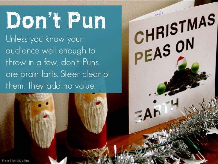 Don't Pun  Unless you know your  audience well enough to  throw in a few, don't. Puns  are brain farts. Steer clear of  th...