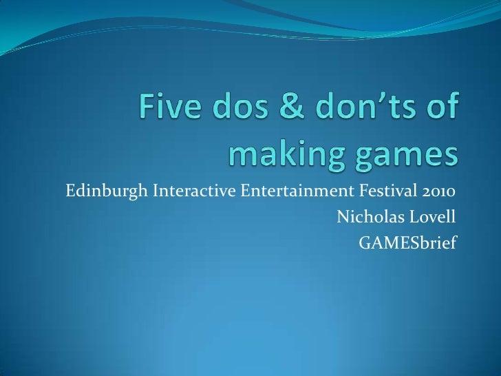 Five dos & don'ts of making games<br />Edinburgh Interactive Entertainment Festival 2010<br />Nicholas Lovell<br />GAMESbr...