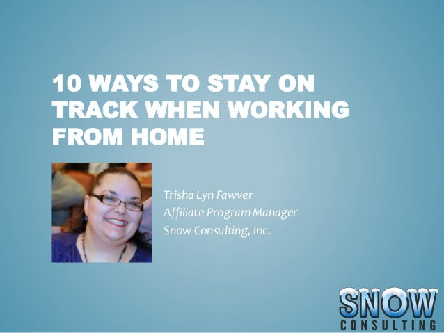 10 WAYS TO STAY ON TRACK WHEN WORKING FROM HOME Trisha Lyn Fawver Affiliate Program Manager Snow Consulting, Inc.