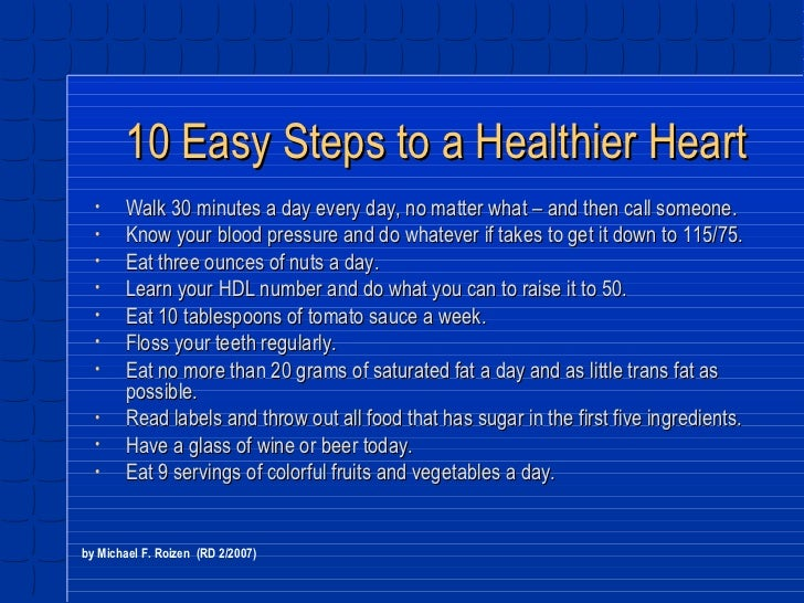 10 Easy Steps to a Healthier Heart <ul><li>Walk 30 minutes a day every day, no matter what – and then call someone. </li><...