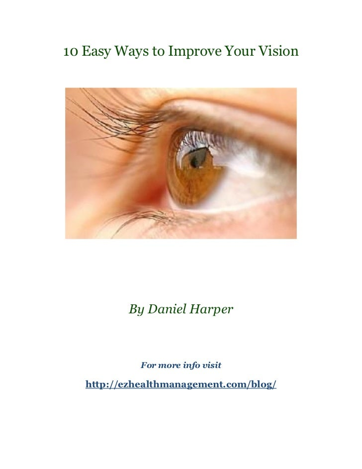 10 Easy Ways to Improve Your Vision          By Daniel Harper             For more info visit   http://ezhealthmanagement....