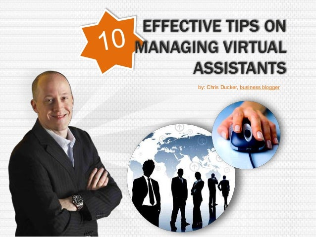 EFFECTIVE TIPS ONMANAGING VIRTUAL      ASSISTANTS       by: Chris Ducker, business blogger