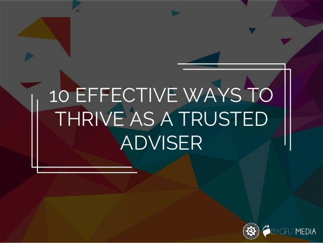 10 EFFECTIVE WAYS TO THRIVE AS A TRUSTED ADVISER
