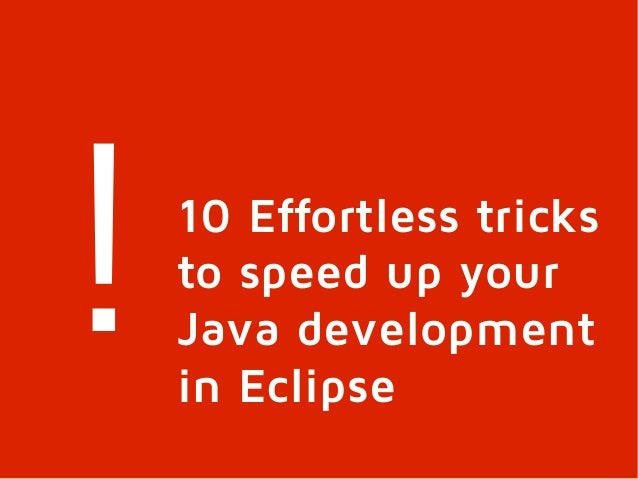 !   10 Effortless tricks    to speed up your    Java development    in Eclipse