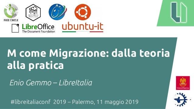 #libreitaliaconf 2019 – Palermo, 11 maggio 2019 M come Migrazione: dalla teoria alla pratica Enio Gemmo – LibreItalia