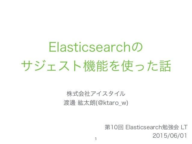 Elasticsearchの サジェスト機能を使った話 株式会社アイスタイル 渡邊 紘太朗(@ktaro_w) 第10回 Elasticsearch勉強会 LT 2015/06/011
