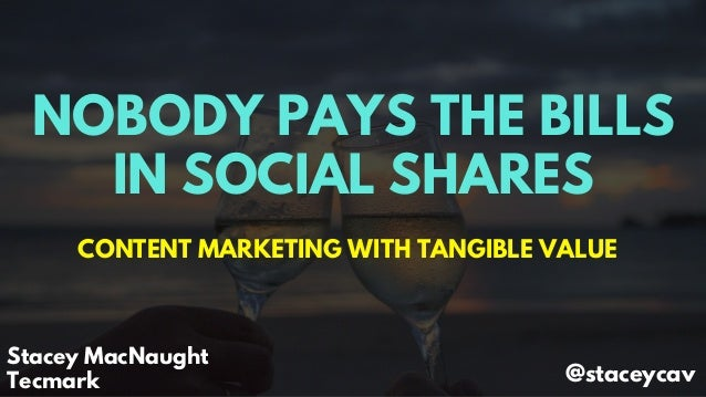 NOBODY PAYS THE BILLS IN SOCIAL SHARES CONTENT MARKETING WITH TANGIBLE VALUE Stacey MacNaught Tecmark @staceycav
