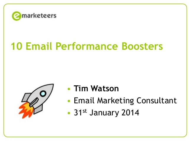 10 Email Performance Boosters  • Tim Watson • Email Marketing Consultant • 31st January 2014 Page 1  © Emarketeers 2007
