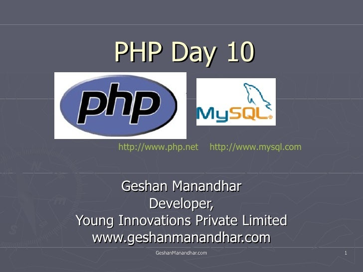 PHP Day 10 Geshan Manandhar Developer, Young Innovations Private Limited www.geshanmanandhar.com http://www.php.net   http...