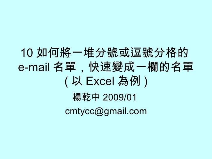 10 如何將一堆分號或逗號分格的 e-mail 名單,快速變成一欄的名單 ( 以 Excel 為例 ) 楊乾中 2009/01  [email_address]