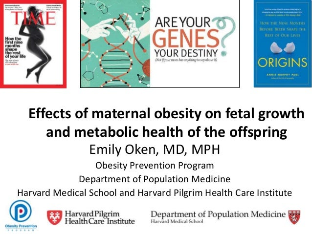 Effects of maternal obesity on fetal growthand metabolic health of the offspringEmily Oken, MD, MPHObesity Prevention Prog...