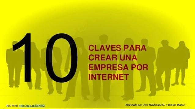 CLAVES PARA CREAR UNA EMPRESA POR INTERNET Elaborado por: Josè Maldonado G. y Ronnie QuintoRef. Web: http://goo.gl/iWHlN2