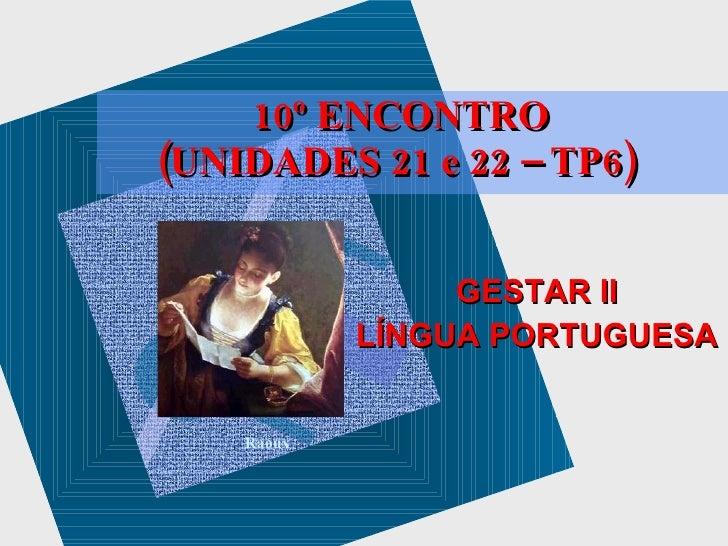 Raoux 10º ENCONTRO (UNIDADES 21 e 22 – TP6)  GESTAR II LÍNGUA PORTUGUESA